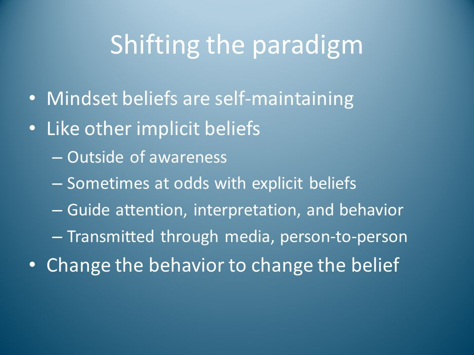 Shifting the paradigm Mindset beliefs are self-maintaining Like other implicit beliefs – Outside of awareness – Sometimes at odds with explicit beliefs – Guide attention, interpretation, and behavior – Transmitted through media, person-to-person Change the behavior to change the belief