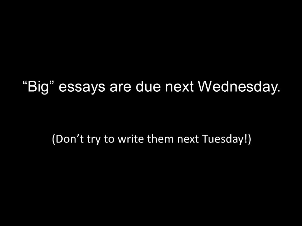 Big essays are due next Wednesday. (Don't try to write them next Tuesday!)