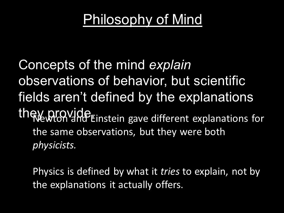 Philosophy of Mind Concepts of the mind explain observations of behavior, but scientific fields aren't defined by the explanations they provide.