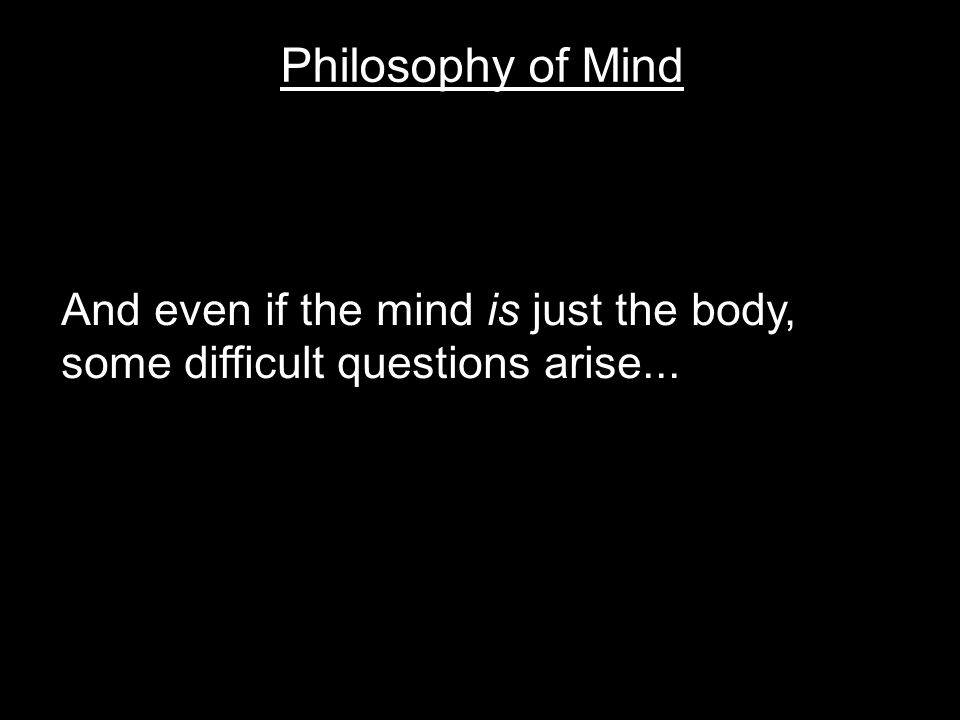 Philosophy of Mind And even if the mind is just the body, some difficult questions arise...