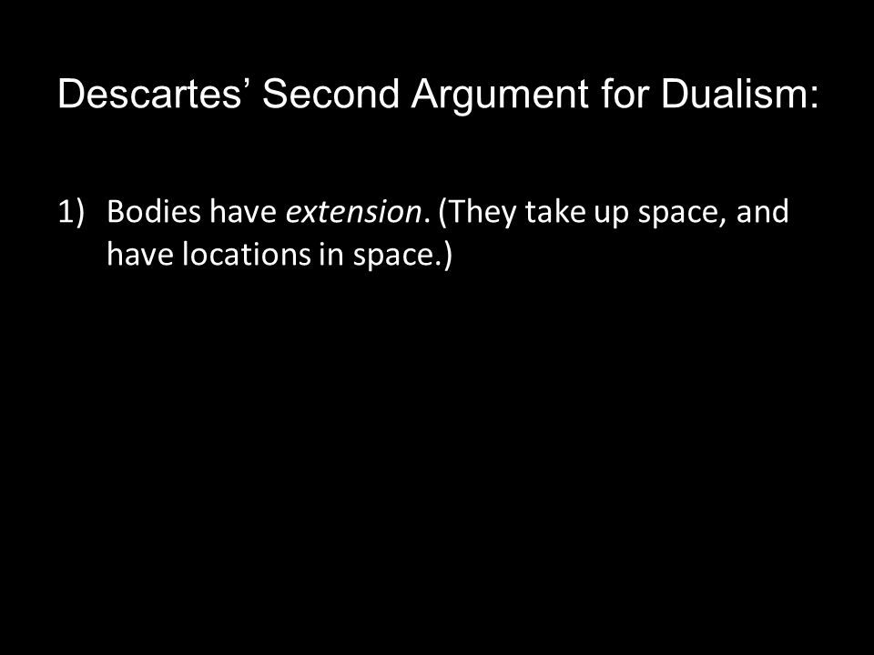 1)Bodies have extension. (They take up space, and have locations in space.)