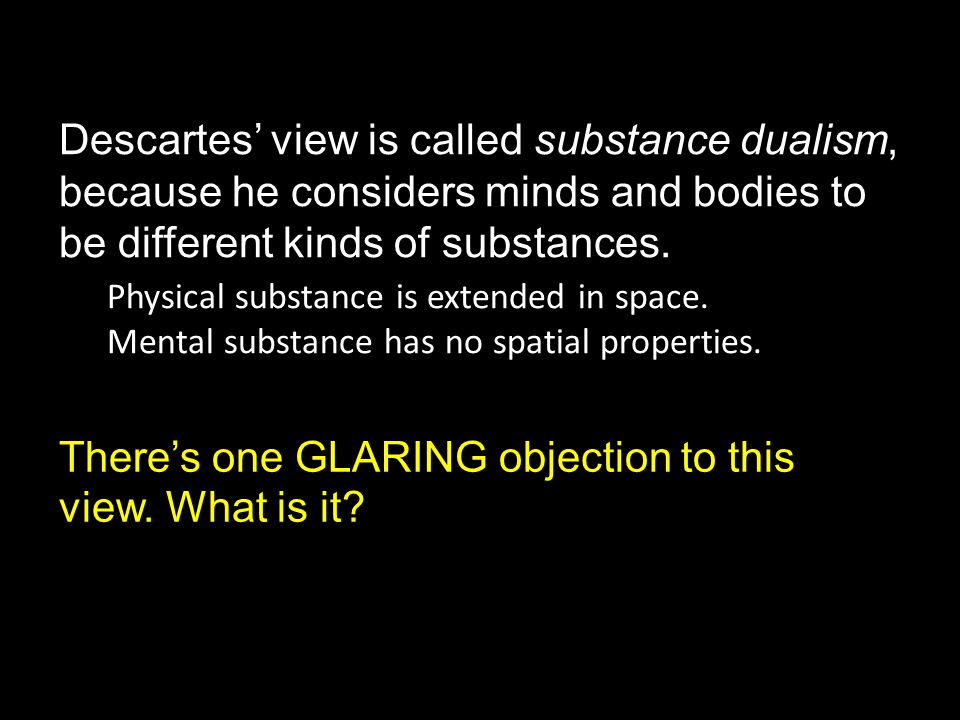 Descartes' view is called substance dualism, because he considers minds and bodies to be different kinds of substances.