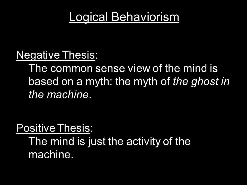 Logical Behaviorism Negative Thesis: The common sense view of the mind is based on a myth: the myth of the ghost in the machine.