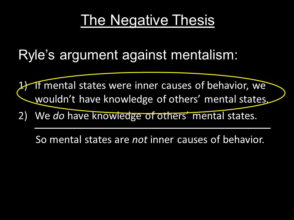 The Negative Thesis Ryle's argument against mentalism: 1)If mental states were inner causes of behavior, we wouldn't have knowledge of others' mental states.
