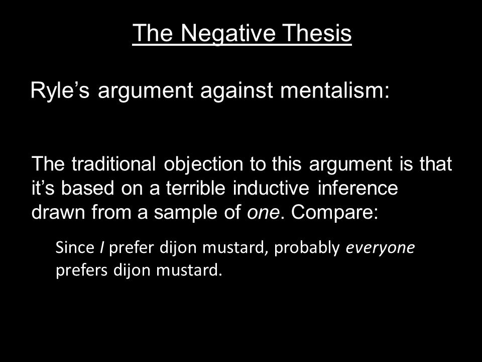 The Negative Thesis Ryle's argument against mentalism: The traditional objection to this argument is that it's based on a terrible inductive inference drawn from a sample of one.
