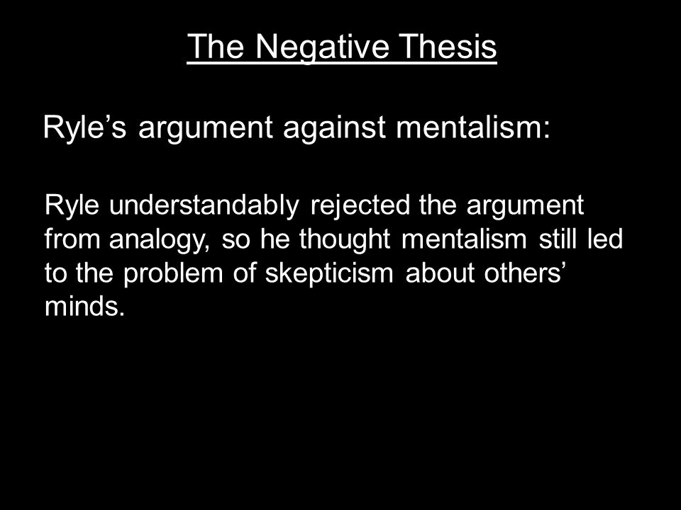 The Negative Thesis Ryle's argument against mentalism: Ryle understandably rejected the argument from analogy, so he thought mentalism still led to the problem of skepticism about others' minds.