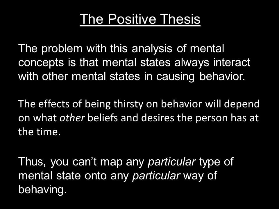 The Positive Thesis The problem with this analysis of mental concepts is that mental states always interact with other mental states in causing behavior.