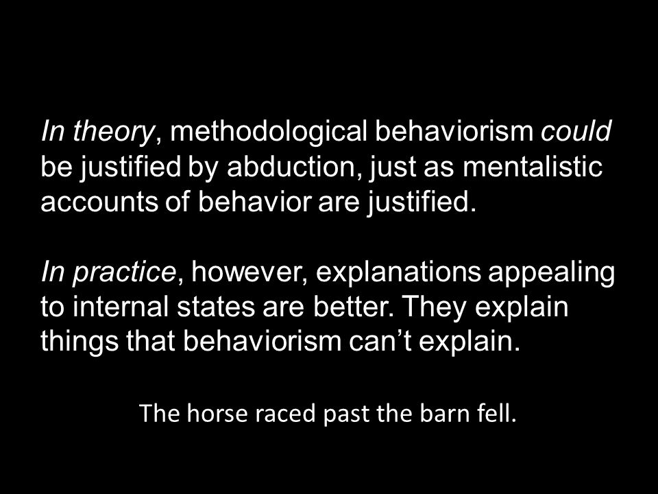 In theory, methodological behaviorism could be justified by abduction, just as mentalistic accounts of behavior are justified.