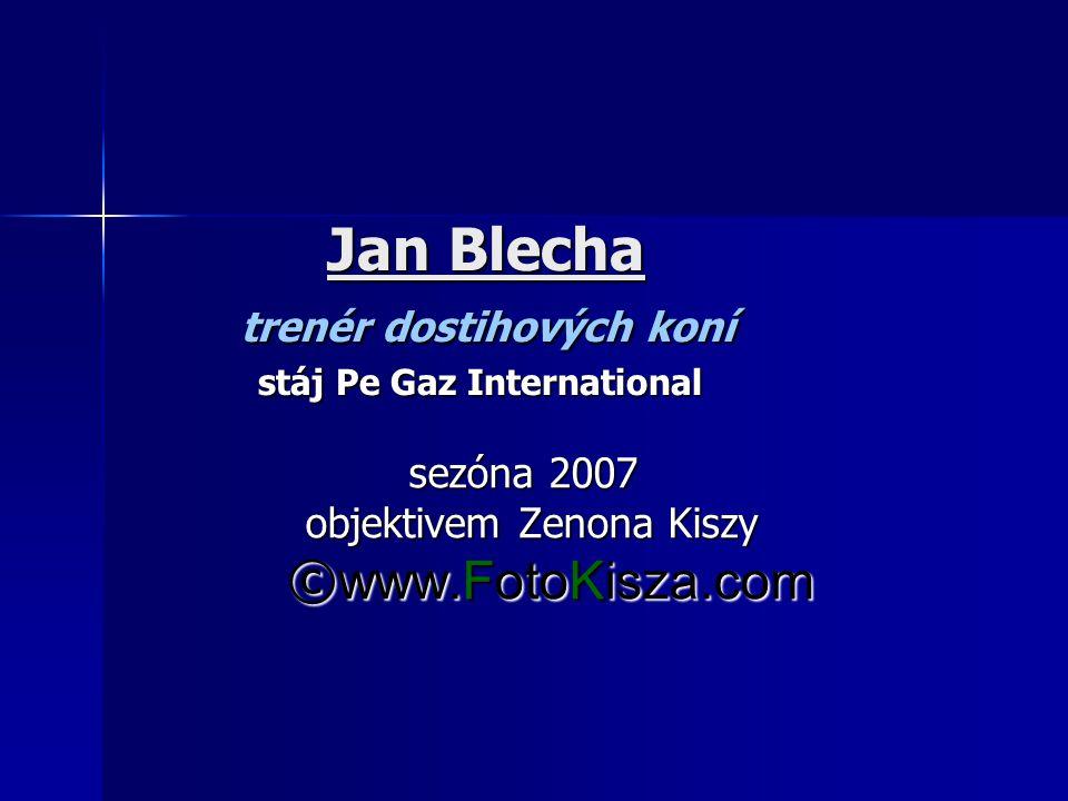 Jan Blecha trenér dostihových koní stáj Pe Gaz International Jan Blecha trenér dostihových koní stáj Pe Gaz International sezóna 2007 sezóna 2007 objektivem Zenona Kiszy objektivem Zenona Kiszy © www.FotoKisza.com © www.FotoKisza.com