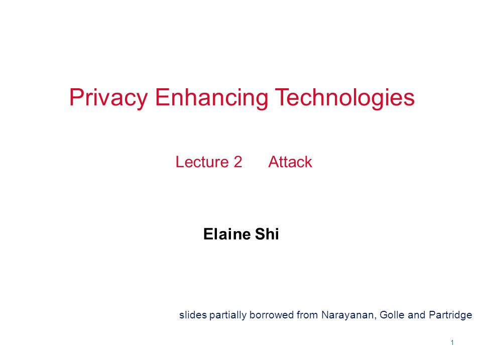 1 Privacy Enhancing Technologies Elaine Shi Lecture 2 Attack slides partially borrowed from Narayanan, Golle and Partridge
