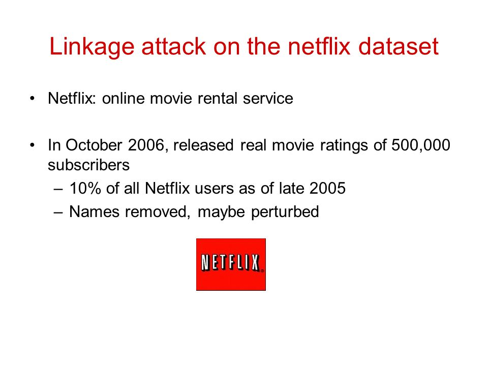Linkage attack on the netflix dataset Netflix: online movie rental service In October 2006, released real movie ratings of 500,000 subscribers –10% of all Netflix users as of late 2005 –Names removed, maybe perturbed