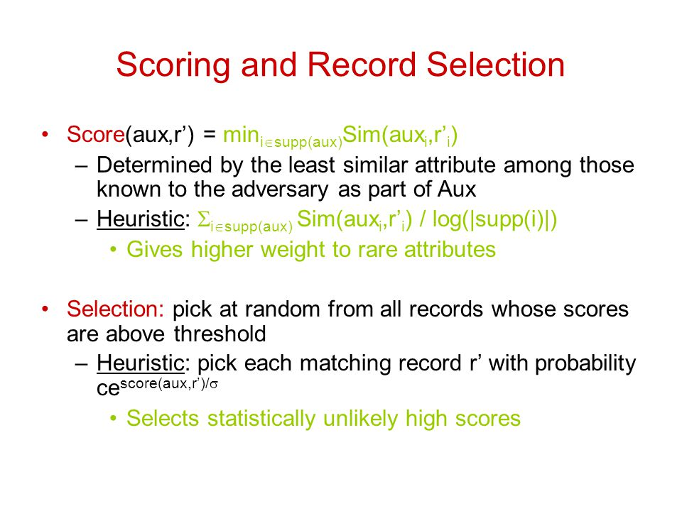 Scoring and Record Selection Score(aux,r') = min i  supp(aux) Sim(aux i,r' i ) –Determined by the least similar attribute among those known to the adversary as part of Aux –Heuristic:  i  supp(aux) Sim(aux i,r' i ) / log(|supp(i)|) Gives higher weight to rare attributes Selection: pick at random from all records whose scores are above threshold –Heuristic: pick each matching record r' with probability ce score(aux,r')/  Selects statistically unlikely high scores