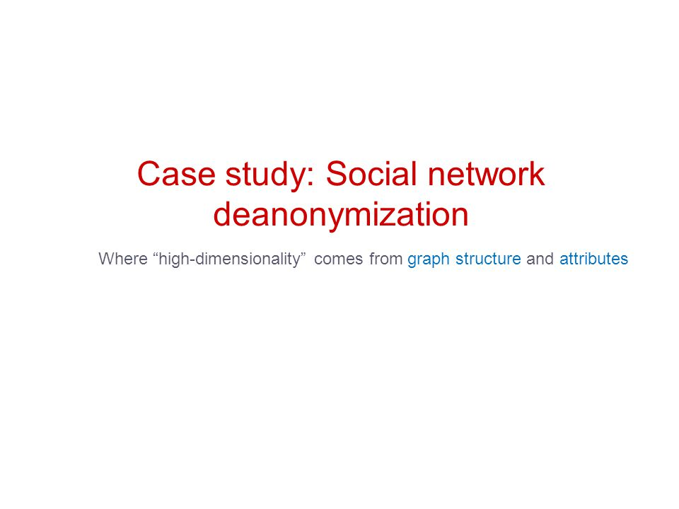 Case study: Social network deanonymization Where high-dimensionality comes from graph structure and attributes
