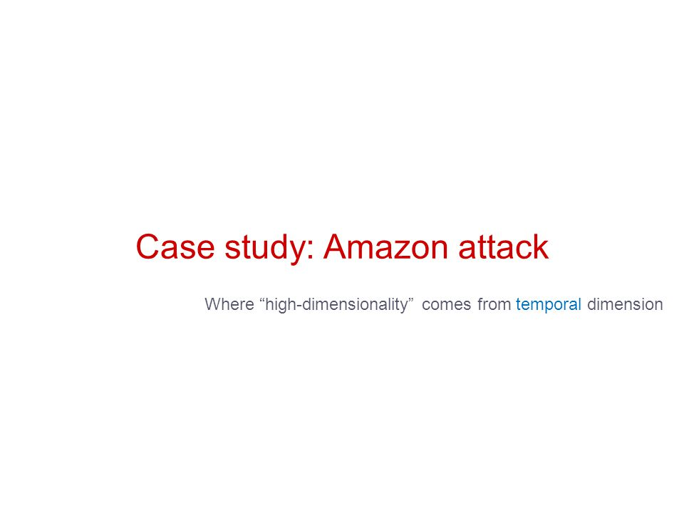 Case study: Amazon attack Where high-dimensionality comes from temporal dimension