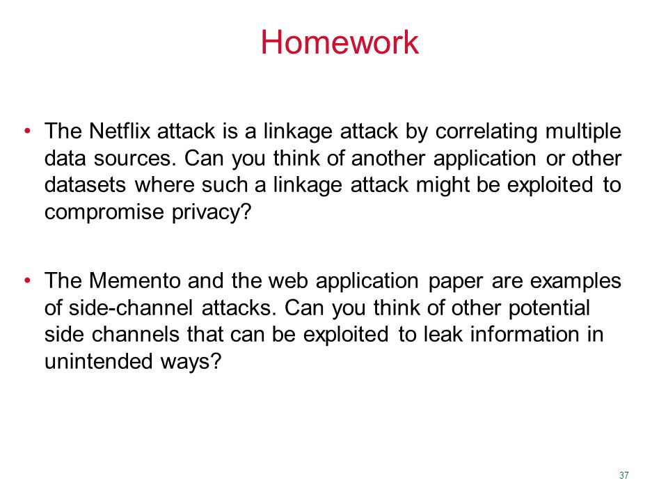 37 Homework The Netflix attack is a linkage attack by correlating multiple data sources.