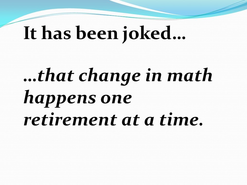 It has been joked… …that change in math happens one retirement at a time.