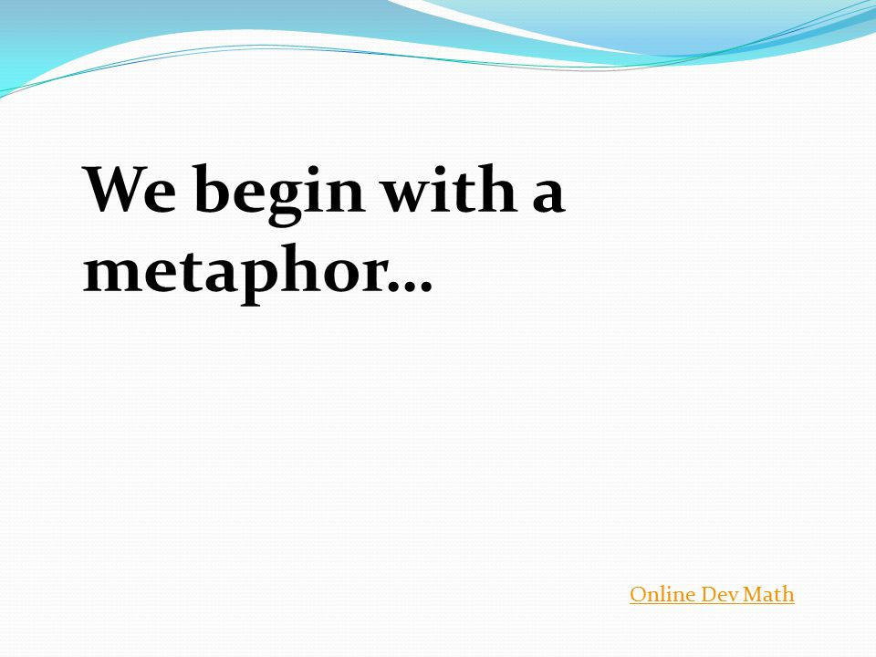 We begin with a metaphor… Online Dev Math