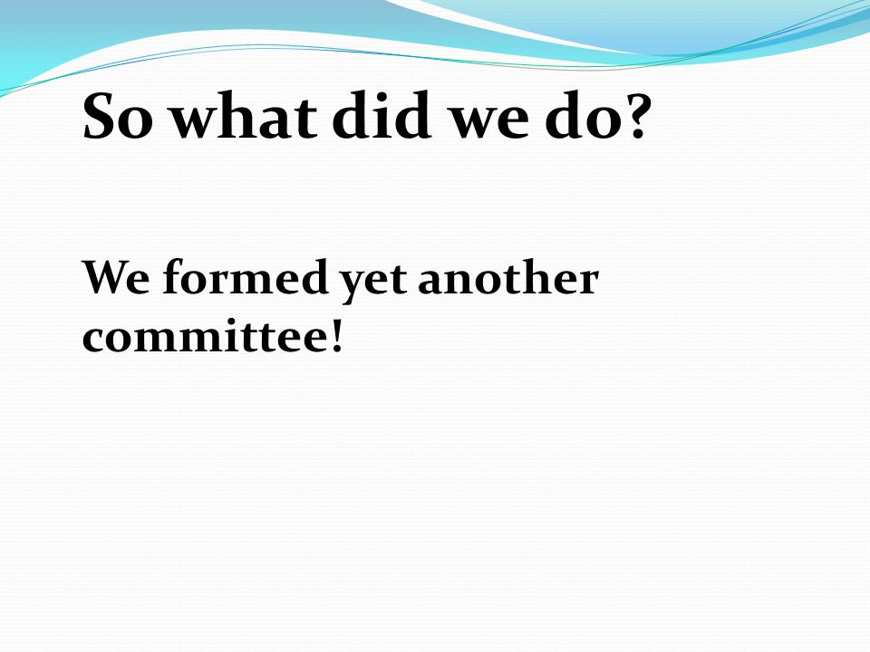 So what did we do? We formed yet another committee!