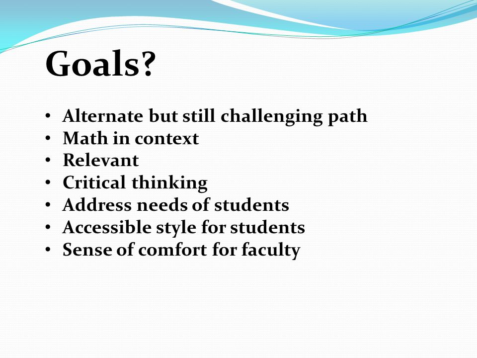 Goals? Alternate but still challenging path Math in context Relevant Critical thinking Address needs of students Accessible style for students Sense o