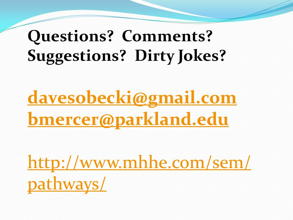 Questions? Comments? Suggestions? Dirty Jokes? davesobecki@gmail.com bmercer@parkland.edu http://www.mhhe.com/sem/ pathways/