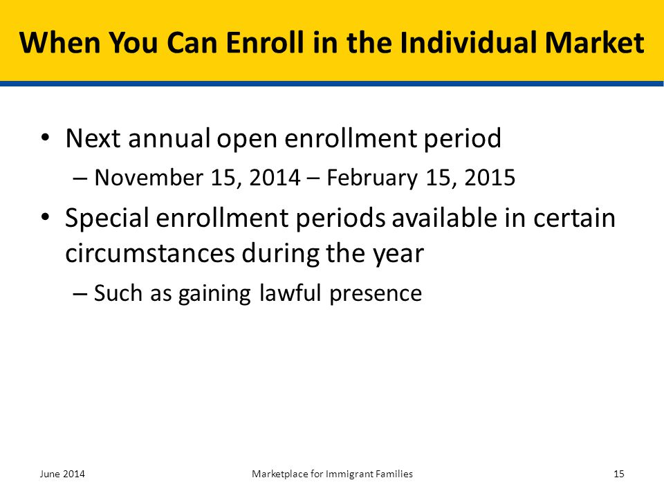 Next annual open enrollment period – November 15, 2014 – February 15, 2015 Special enrollment periods available in certain circumstances during the ye