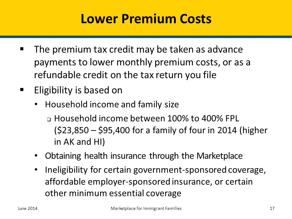  The premium tax credit may be taken as advance payments to lower monthly premium costs, or as a refundable credit on the tax return you file  Eligi