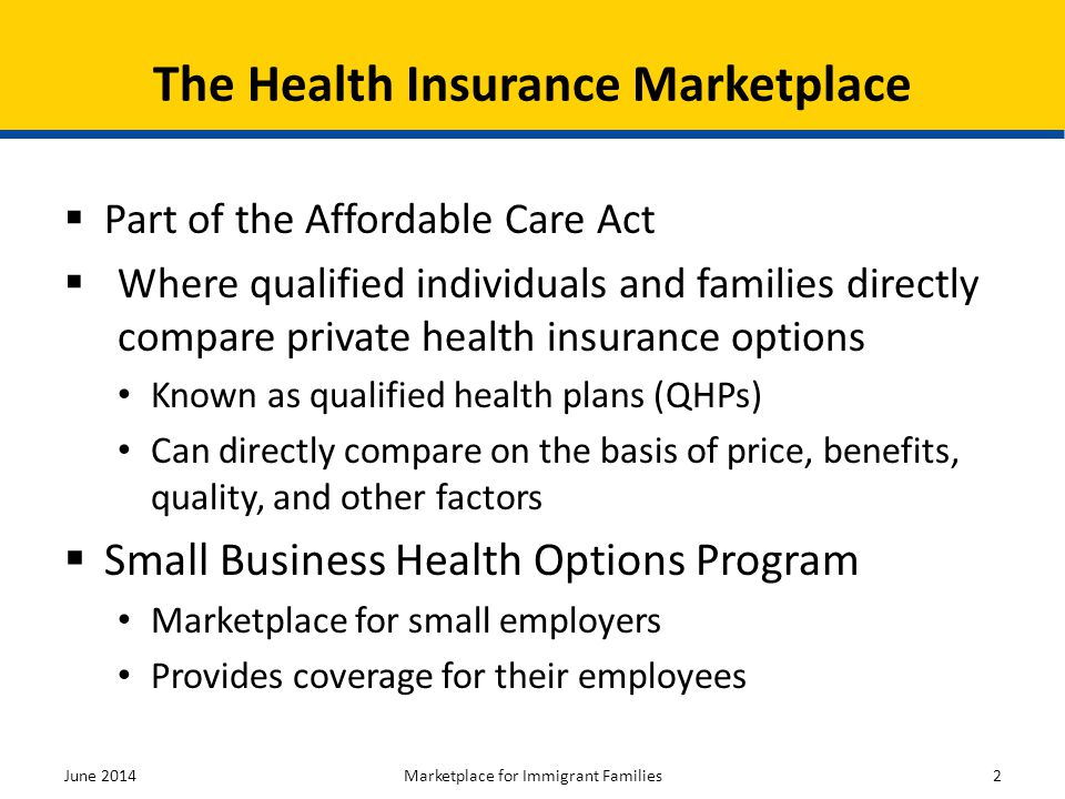 The Marketplace is a new way to find and buy health insurance Qualified individuals including certain immigrants can shop for health insurance that fits their needs and budget Immigrants and their families may be eligible for lower costs on their monthly premiums and out-of- pocket costs There is assistance available to help you get the best coverage for your needs in a language that you understand Key Points to Remember June 2014Marketplace for Immigrant Families33