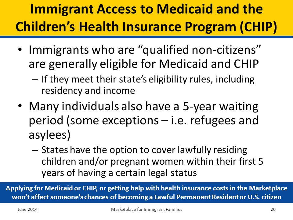 """Immigrant Access to Medicaid and the Children's Health Insurance Program (CHIP) Immigrants who are """"qualified non-citizens"""" are generally eligible for"""