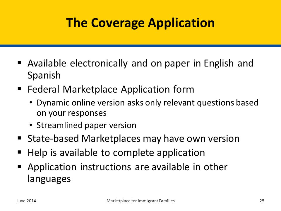 Available electronically and on paper in English and Spanish  Federal Marketplace Application form Dynamic online version asks only relevant questi