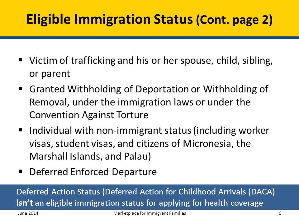 Eligible Immigration Status (Cont. page 2)  Victim of trafficking and his or her spouse, child, sibling, or parent  Granted Withholding of Deportati