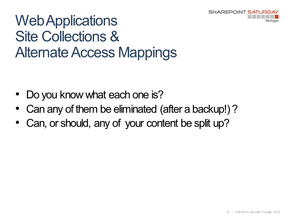 13 | SharePoint Saturday Michigan 2012 Web Applications Site Collections & Alternate Access Mappings Do you know what each one is.