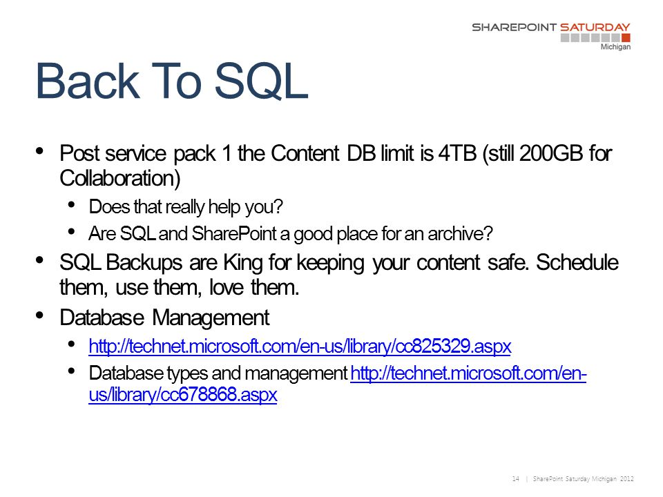 14 | SharePoint Saturday Michigan 2012 Back To SQL Post service pack 1 the Content DB limit is 4TB (still 200GB for Collaboration) Does that really help you.