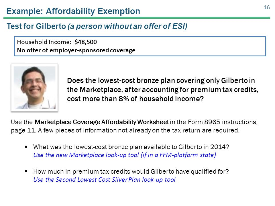Example: Affordability Exemption Test for Gilberto (a person without an offer of ESI) Does the lowest-cost bronze plan covering only Gilberto in the Marketplace, after accounting for premium tax credits, cost more than 8% of household income.