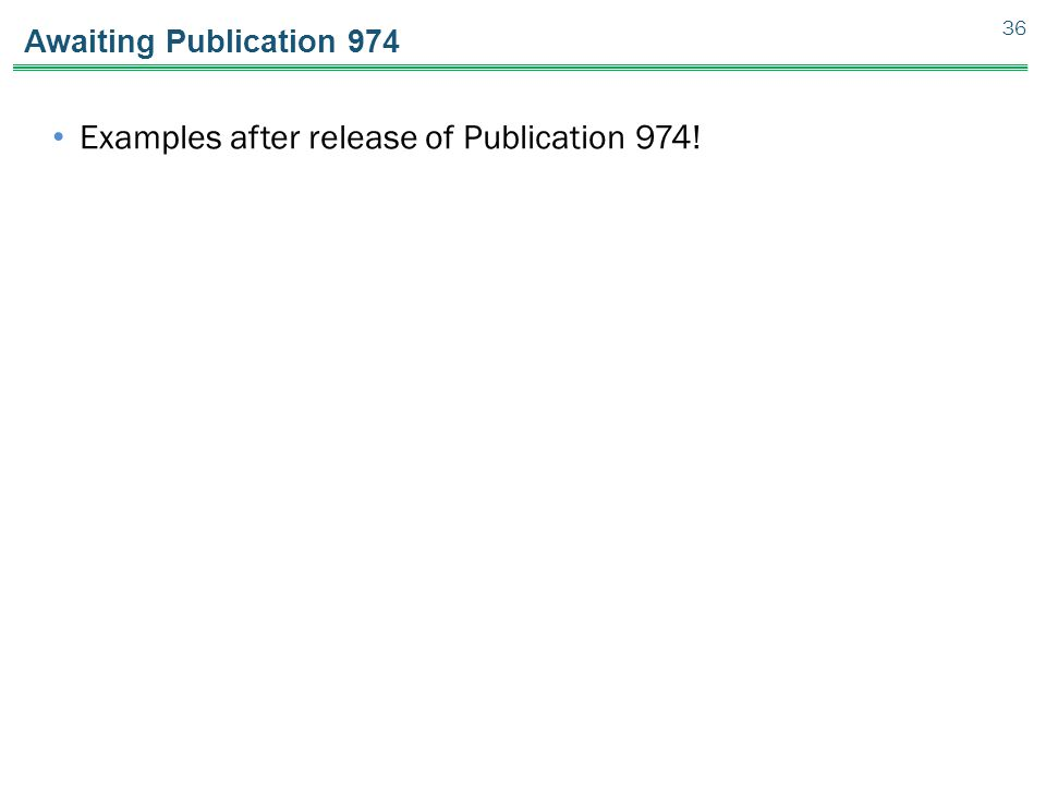 Awaiting Publication 974 Examples after release of Publication 974! 36