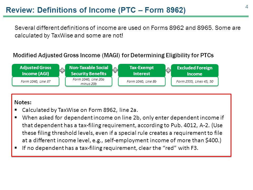 Review: Definitions of Income (PTC – Form 8962) Modified Adjusted Gross Income (MAGI) for Determining Eligibility for PTCs 4 Adjusted Gross Income (AGI) Non-Taxable Social Security Benefits Tax-Exempt Interest Tax-Exempt Interest Excluded Foreign Income Form 1040, Line 37 Form 1040, Line 20a minus 20b Form 1040, Line 8b Form 2555, Lines 45, 50 Notes:  Calculated by TaxWise on Form 8962, line 2a.