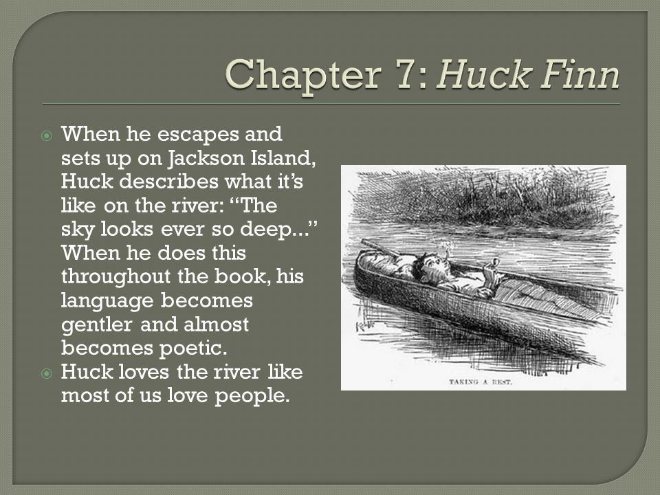  When he escapes and sets up on Jackson Island, Huck describes what it's like on the river: The sky looks ever so deep... When he does this throughout the book, his language becomes gentler and almost becomes poetic.