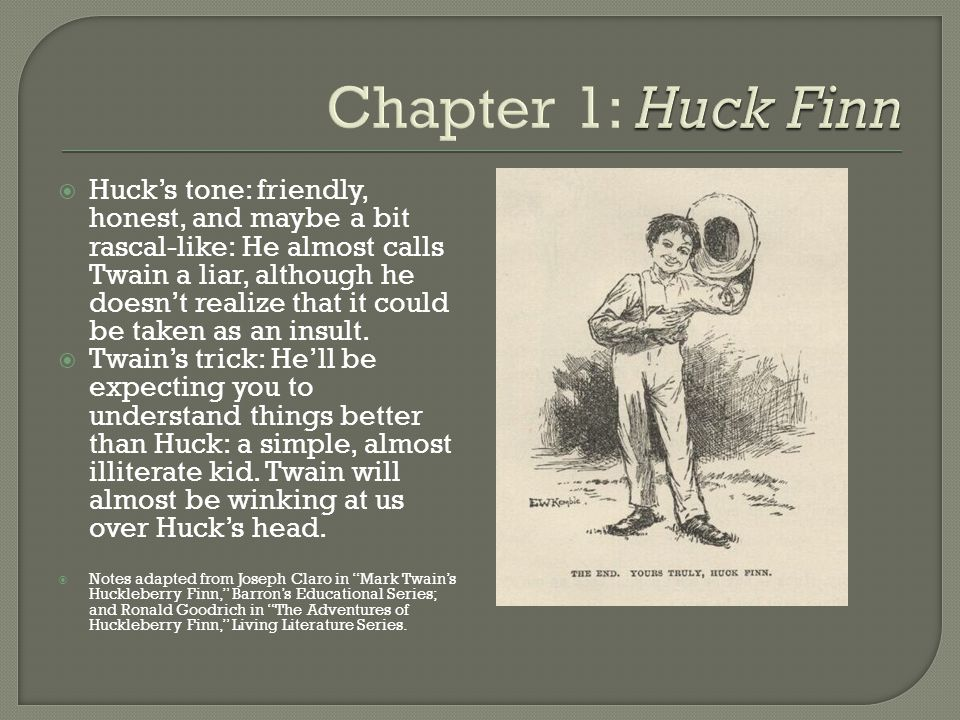  Huck's tone: friendly, honest, and maybe a bit rascal-like: He almost calls Twain a liar, although he doesn't realize that it could be taken as an insult.