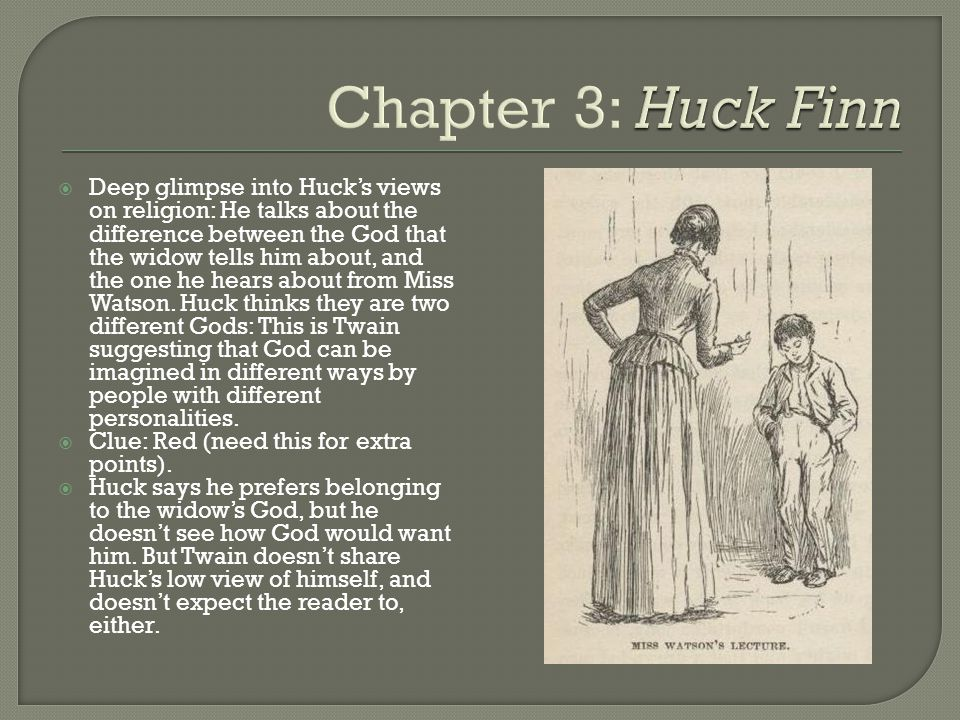  Deep glimpse into Huck's views on religion: He talks about the difference between the God that the widow tells him about, and the one he hears about from Miss Watson.