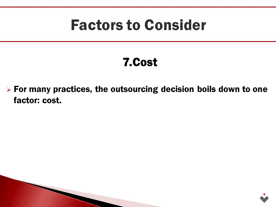 7.Cost  For many practices, the outsourcing decision boils down to one factor: cost.