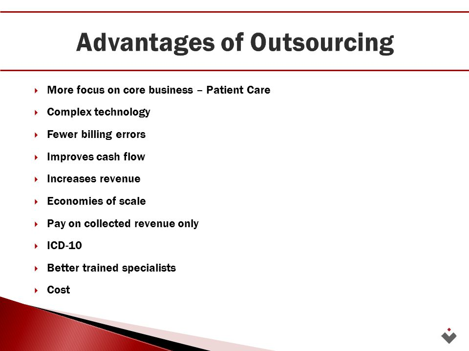  More focus on core business – Patient Care  Complex technology  Fewer billing errors  Improves cash flow  Increases revenue  Economies of scale  Pay on collected revenue only  ICD-10  Better trained specialists  Cost