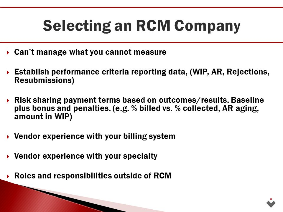  Can't manage what you cannot measure  Establish performance criteria reporting data, (WIP, AR, Rejections, Resubmissions)  Risk sharing payment terms based on outcomes/results.