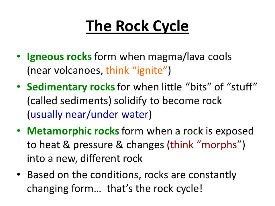 The Rock Cycle Igneous rocks form when magma/lava cools (near volcanoes, think ignite ) Sedimentary rocks for when little bits of stuff (called sediments) solidify to become rock (usually near/under water) Metamorphic rocks form when a rock is exposed to heat & pressure & changes (think morphs ) into a new, different rock Based on the conditions, rocks are constantly changing form… that's the rock cycle!