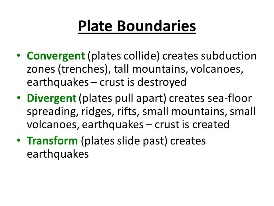 Plate Boundaries Convergent (plates collide) creates subduction zones (trenches), tall mountains, volcanoes, earthquakes – crust is destroyed Divergent (plates pull apart) creates sea-floor spreading, ridges, rifts, small mountains, small volcanoes, earthquakes – crust is created Transform (plates slide past) creates earthquakes