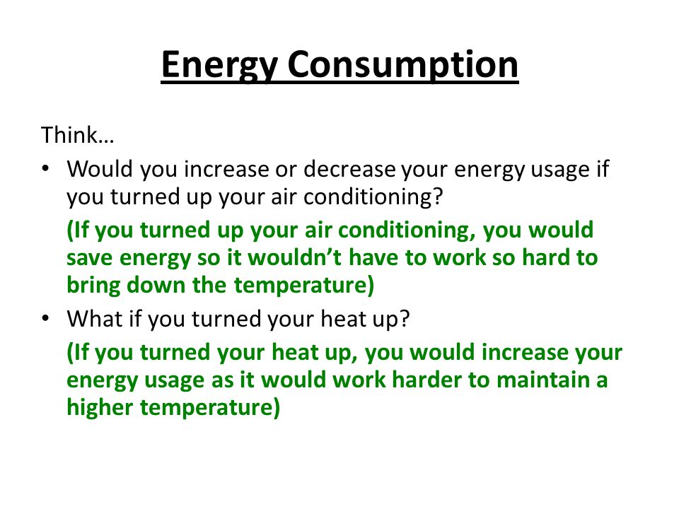 Energy Consumption Think… Would you increase or decrease your energy usage if you turned up your air conditioning.