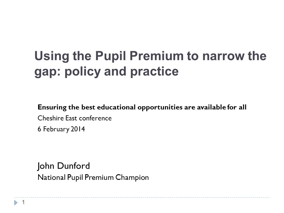 Using the Pupil Premium to narrow the gap: policy and practice Ensuring the best educational opportunities are available for all Cheshire East conference 6 February 2014 John Dunford National Pupil Premium Champion 1