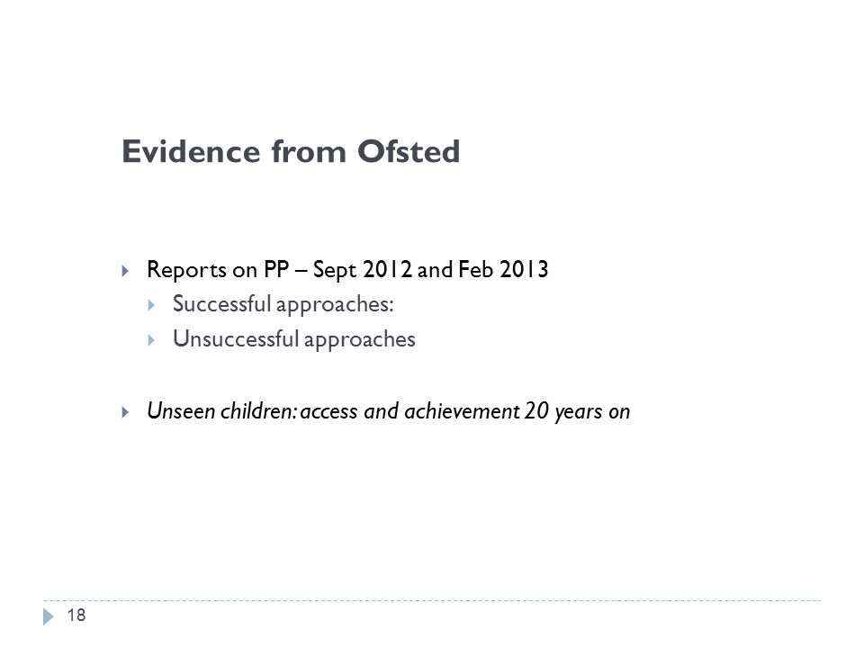 Evidence from Ofsted  Reports on PP – Sept 2012 and Feb 2013  Successful approaches:  Unsuccessful approaches  Unseen children: access and achievement 20 years on 18