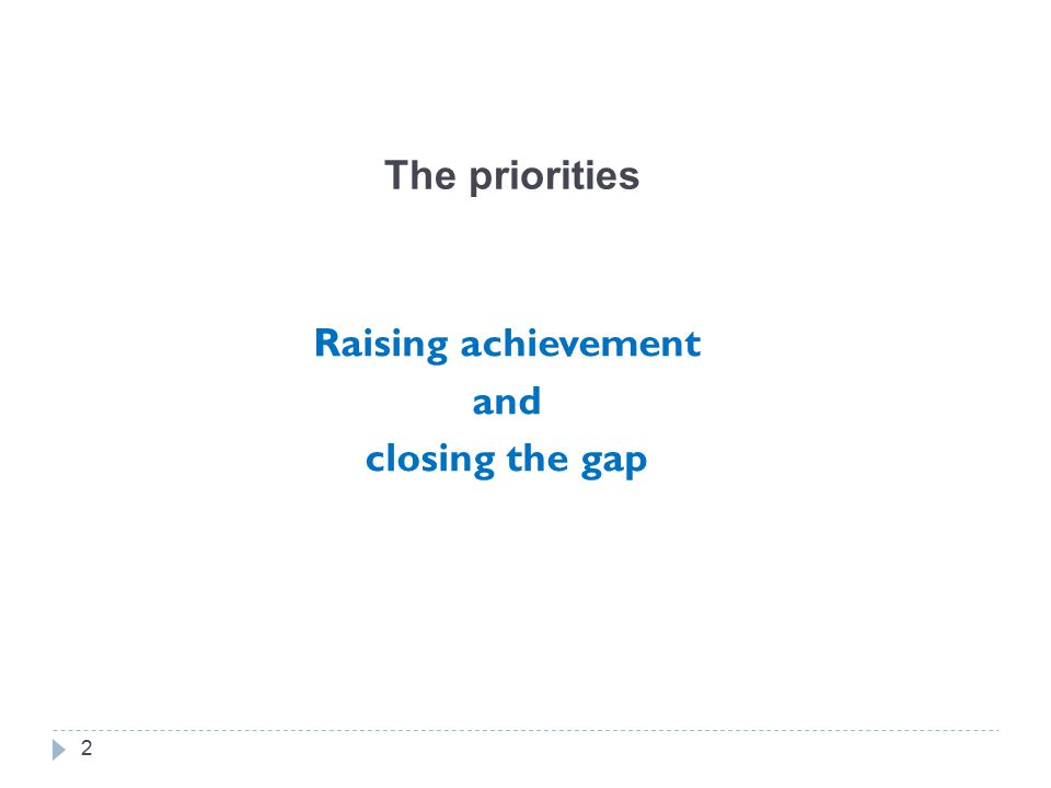 The priorities Raising achievement and closing the gap 2