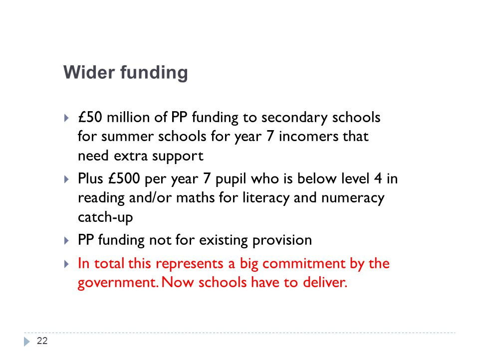 Wider funding  £50 million of PP funding to secondary schools for summer schools for year 7 incomers that need extra support  Plus £500 per year 7 pupil who is below level 4 in reading and/or maths for literacy and numeracy catch-up  PP funding not for existing provision  In total this represents a big commitment by the government.