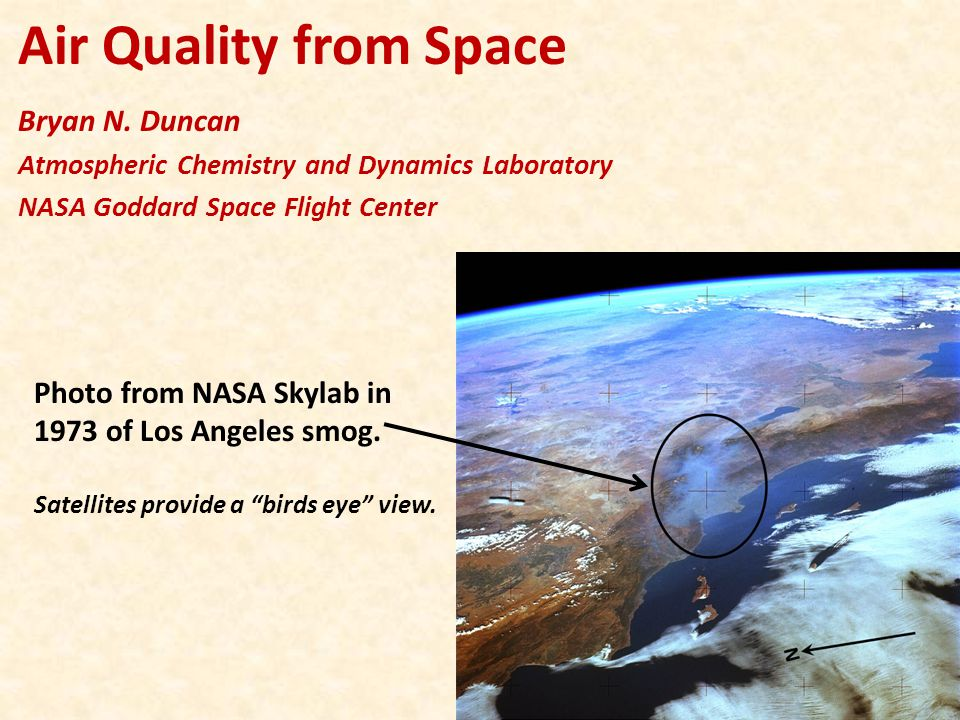 Air Quality from Space Bryan N. Duncan Atmospheric Chemistry and Dynamics Laboratory NASA Goddard Space Flight Center Photo from NASA Skylab in 1973 o