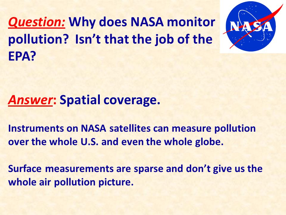 Question: Why does NASA monitor pollution? Isn't that the job of the EPA? Answer: Spatial coverage. Instruments on NASA satellites can measure polluti